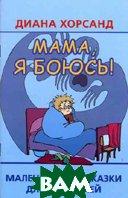 Мама, я боюсь!: маленькие подсказки для родителей  Хорсанд Д.В. купить