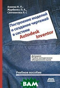 Построение моделей и создание чертежей в системе Autodesk Inventor. Учебное пособие. Гриф УМО вузов России