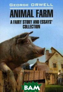 Скотный двор и сборник эссе. Книга для чтения на английском языке Animal Farm. Afairy story and Essays collection