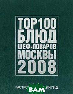 Гастрономический гид. ТОР 100 блюд шеф-поваров Москвы 2008   купить