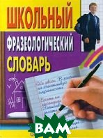 Школьный фразеологический словарь русского языка  Москвин А.Ю купить