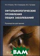 Офтальмологические проявления общих заболеваний  Егоров Е.А., Ставицкая Т.В., Тутаева Е.С. купить