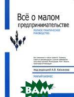Все о малом предпринимательстве. Полное практическое руководство  Под редакцией А. В. Касьянова купить