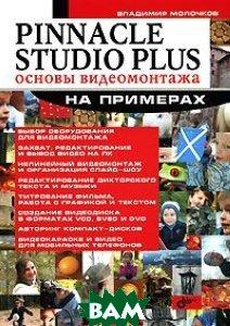 Pinnacle Studio Plus. Основы видеомонтажа на примерах  Владимир Молочков купить