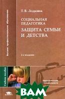 Социальная педагогика. Защита семьи и детства  Т. В. Лодкина купить