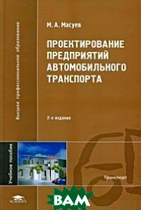 Проектирование предприятий автомобильного транспорта. 2-е издание  М. А. Масуев купить