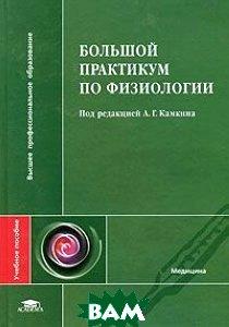 Большой практикум по физиологии  Под редакцией А. Г. Камкина купить
