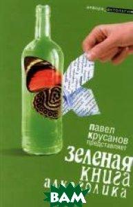Зеленая книга алкоголика  Составитель Павел Крусанов купить