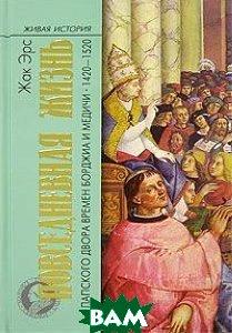 Повседневная жизнь папского двора времен Борджиа и Медичи. 1420-1520  Жак Эрс купить