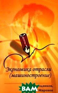 Экономика отрасли (машиностроение)  С. В. Загородников, М. Г. Миронов купить