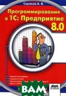 Программирование в 1С: Предприятие 8.0  А. В. Сорокин купить