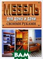 Мебель для дома и дачи. Лучшие модели своими руками   купить