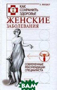 Женские заболевания. Современные рекомендации специалиста  Х. Фишер  купить