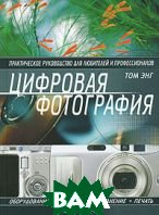 Цифровая фотография. Практическое руководство для любителей и профессионалов  Том Энг купить
