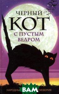 Черный кот с пустым ведром. Народные приметы и суеверия  Составитель: Е. Лебедева купить