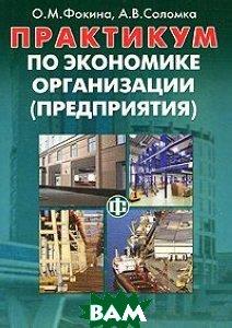 Практикум по экономике организации (предприятия)  Фокина О. М., Соломка А. В.  купить