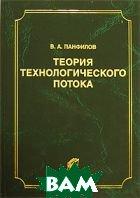 Теория технологического потока. 2-е изд., исправ.и доп  Панфилов В.А. купить