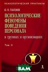 Психологические феномены поведения персонала в группах и организациях. В 2 томах. Том 2  Ю. П. Платонов купить