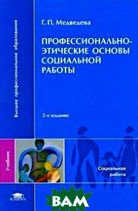 Профессионально-этические основы социальной работы. 2-е издание  Медведева Г. П. купить