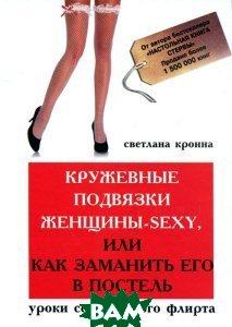 Кружевные подвязки женщины-sexy, или Как заманить его в постель. Уроки сексуального флирта