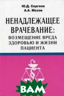 Ненадлежащее врачевание: возмещение вреда здоровью и жизни пациента  Сергеев Ю.Д., Мохов А.А. купить