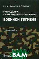 Руководство к практическим занятиям по военной гигиене  Архангельский В.И., Бабенко Р.В. купить