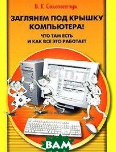 Заглянем под крышку компьютера! Что там есть и как все это работает  Соломенчук В. Г.  купить