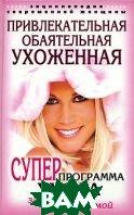 Привлекательная, обаятельная, ухоженная. Энциклопедия современной женщины. Суперпрограмма ухода за собой любимой  Н. И. Шейко купить