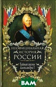 Неофициальная история России. Тайная жизнь Александра I  В. Н. Балязин купить