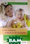 Стать мамой никогда не поздно! Беременность после 35. Домашняя энциклопедия  Полищук Н. купить