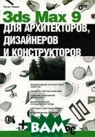 3ds Max 9 для архитекторов, дизайнеров и конструкторов  Леонид Пекарев купить
