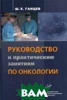 Руководство по практическим занятиям по онкологии  Ганцев Ш.Х. купить