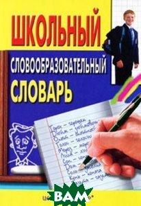 Школьный словообразовательный словарь  Сост. Николаев В.И., Серов М.И. купить