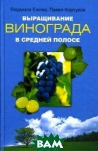 Выращивание винограда в средней полосе  Людмила Ежова, Павел Корсуков купить