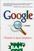 Google. Прорыв в духе времени / The Google story. Inside the hottest business, media and technology success of our  time 