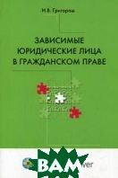 Зависимые юридические лица в гражданском праве: опыт сравнительно-правового исследования  Григораш И. В.  купить