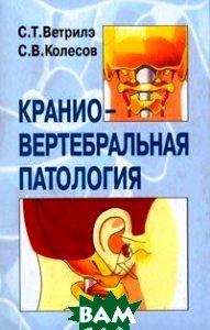 Краниовертебральная патология.   Ветрилэ С. Т., Колесов С. В.  купить