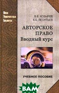 Авторское право: вводный курс.  Козырев В. Е., Леонтьев К. Б.  купить