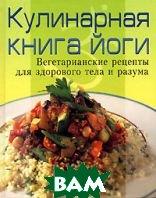 Кулинарная книга йоги. Вегетарианские рецепты для здорового тела и разума   купить