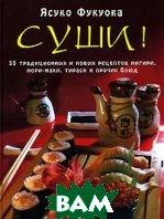 Суши! 55 традиционных и новых рецептов нигири, нори-маки, тираси и прочих блюд  Ясуко Фукуока купить