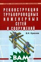 Реконструкция трубопроводных инженерных сетей и сооружений.   Краснов В. И.  купить