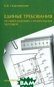 Единые требования по выполнению строительных чертежей  Георгиевский О. В.  купить