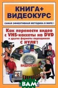 Как перенести видео с VHS-кассеты на DVD и другие форматы видеодисков с нуля!   Романов А. М., Владин М.  купить