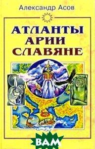 Атланты, арии, славяне: История и вера  Асов А. И.  купить