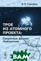 Трое из атомного проекта: Секретные физики Лейпунские  Горобец Б. С.  купить