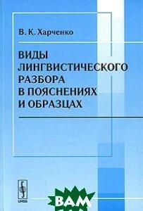 Виды лингвистического разбора в пояснениях и образцах  Харченко В. К. купить