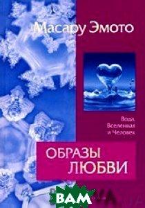 Образы любви. Вода, Вселенная и Человек  Эмото М. купить