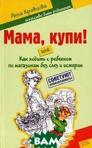 Мама, купи! или Как ходить с ребенком по магазинам без слез и истерик  Кравцова А. М. купить