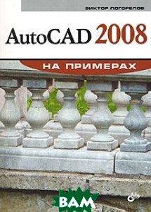 AutoCAD 2008 на примерах  Погорелов В. И.  купить