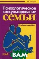 Психологическое консультирование семьи. 3-е изд.  Елизаров А.Н. купить